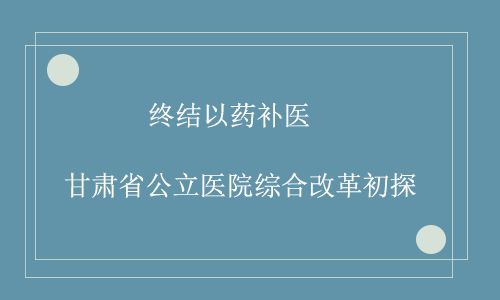 终结以药补医 甘肃省公立医院综合改革初探