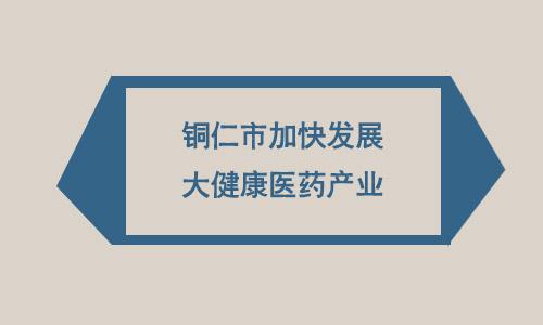 铜仁将建成全省融合发展大健康医药业创新引领区