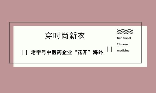 """穿时尚新衣 老字号中医药企业""""花开""""海外"""